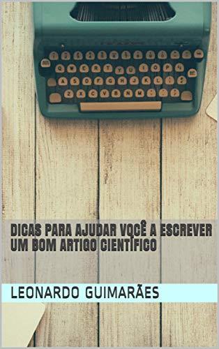 Dicas Para Ajudar Você a Escrever um Bom Artigo Científico (Portuguese Edition) por Leonardo Guimarães