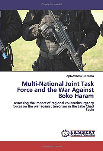 Multi-National Joint Task Force and the War Against Boko Haram: Assessing the impact of regional counterinsurgency forces on the war against terrorism in the Lake Chad Basin (Anthony Lake)