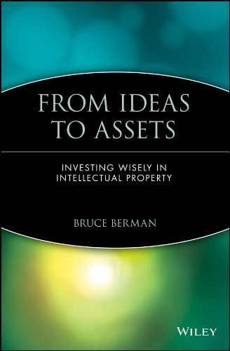 From Ideas to Assets: Investing Wisely in Intellectual Property (Intellectual Property-General, Law, Accounting & Finance, Management, Licensing, Special Topics)