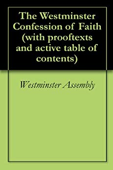 The Westminster Confession of Faith (with prooftexts and active table of contents) by [Assembly, Westminster]