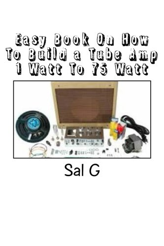 Easy Book On How To Build a Tube Amp 1 Watt To 75 Watt: Easy Book On How To Build a Tube Amp 1 Watt To 75 Watt