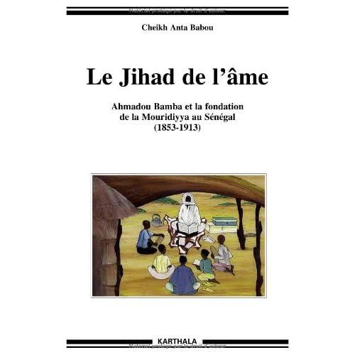 Le Jihad de l'âme. Ahmadou Bamba et la fondation de la Mouridiyya au Sénégal (1853-1913)