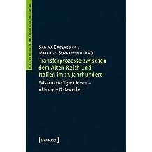 Transferprozesse zwischen dem Alten Reich und Italien im 17. Jahrhundert: Wissenskonfigurationen - Akteure - Netzwerke (Mainzer Historische Kulturwissenschaften)
