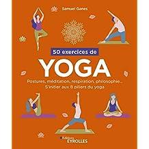 50 exercices de yoga : Postures, méditation, respiration, philosophie... S'initier aux 8 piliers du yoga