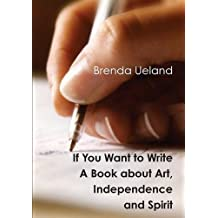 If You Want to Write: A Book about Art, Independence and Spirit by Brenda Ueland (2013-07-23)