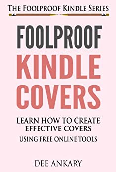 Foolproof Kindle Covers - Learn How To Create Effective Covers Using Free Online Tools (The Foolproof Kindle Series Book 2) (English Edition) von [Ankary, Dee, Naima]