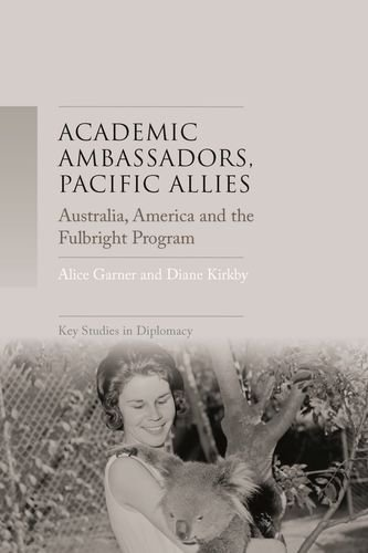 Academic Ambassadors, Pacific Allies: Australia, America and the Fulbright Program (Key Studies in Diplomacy)