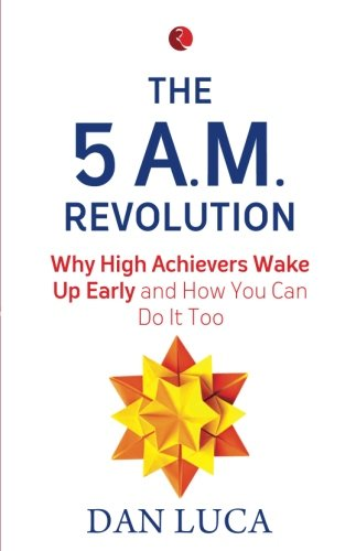 The 5 A.M. Revolution: Why High Achievers Wake Up Early and How You Can Do It, Too
