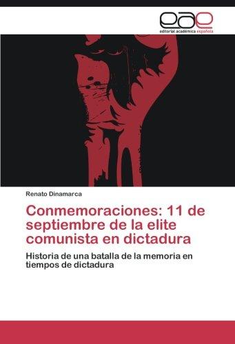 Conmemoraciones: 11 de septiembre de la elite comunista en dictadura: Historia de una batalla de la memoria en tiempos de dictadura (Tiempos De Dictadura)