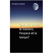 Quel lien entre la matière, l'espace et le temps?  (French Edition)