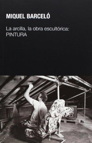 La Arcilla, La Obra Escultórica. Pintura (Escultores sobre escultura) por Miquel Barceló