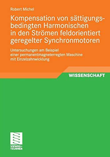 Kompensation von sättigungsbedingten Harmonischen in der Strömen feldorientiert geregelter Synchronmotoren: Untersuchungen am Beispiel einer . . . mit Einzelzahnwicklung (German Edition)