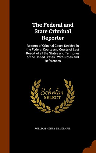 The Federal and State Criminal Reporter: Reports of Criminal Cases Decided in the Federal Courts and Courts of Last Resort of all the States and ... the United States : With Notes and References