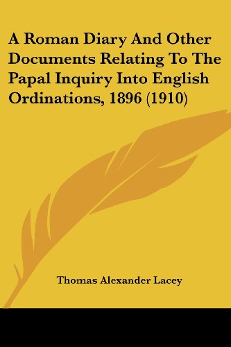 A Roman Diary and Other Documents Relating to the Papal Inquiry Into English Ordinations, 1896 (1910)