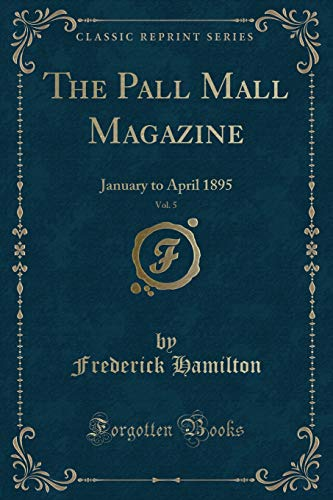 The Pall Mall Magazine, Vol. 5: January to April 1895 (Classic Reprint)