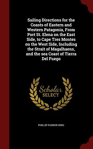 Sailing Directions for the Coasts of Eastern and Western Patagonia, From Port St. Elena on the East Side, to Cape Tres Montes on the West Side, ... and the sea Coast of Tierra Del Fuego by Phillip Parker King (2015-08-12)