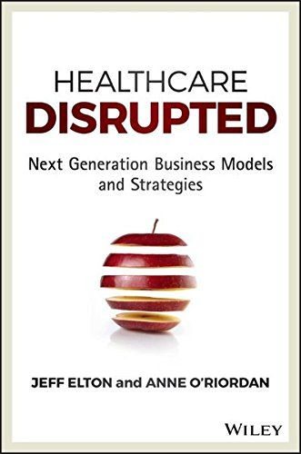 Healthcare Disrupted: Next Generation Business Models and Strategies by Jeff Elton (2016-02-23)