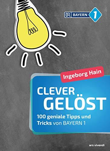 Clever gelöst: 100 geniale Tipps und Tricks für Zuhause, Garten und Gesundheit von Bayern 1 - Originelle Lifehacks für den Alltag