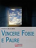 Vincere Fobie e Paure. Come Superare le Tue Paure con la PNL e Vivere la Vita che Desideri. (Ebook Italiano - Anteprima Gratis)