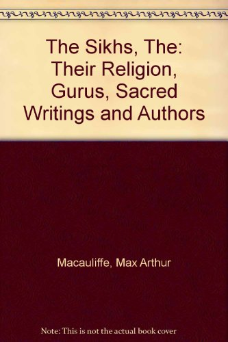 The Sikhs, The: Their Religion, Gurus, Sacred Writings and Authors por Max Arthur Macauliffe