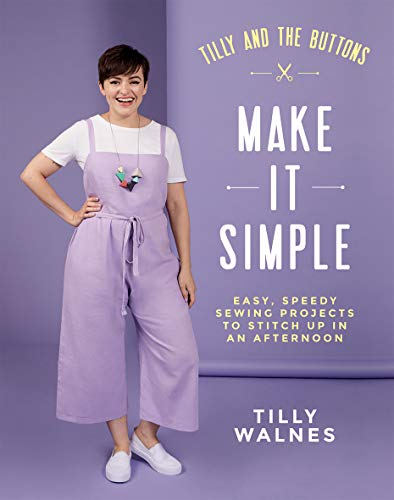 Tilly and the Buttons: Make It Simple: Easy, Speedy Sewing Projects to Whip Up in an Afternoon -