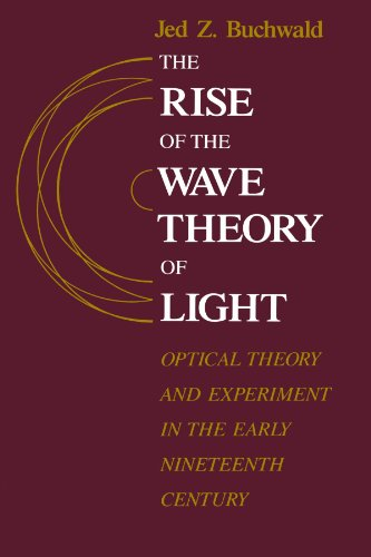 The Rise of the Wave Theory of Light: Optical Theory and Experiment in the Early Nineteenth Century