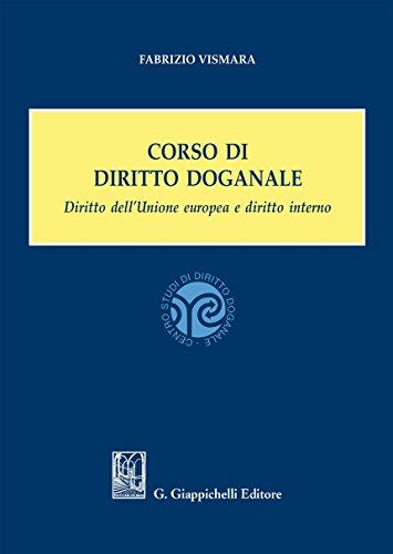 Corso di diritto doganale. Diritto dell'Unione europea e diritto interno