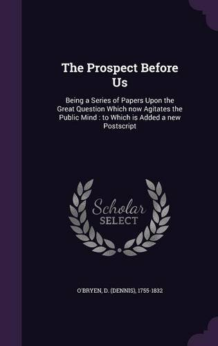 The Prospect Before Us: Being a Series of Papers Upon the Great Question Which now Agitates the Public Mind : to Which is Added a new Postscript