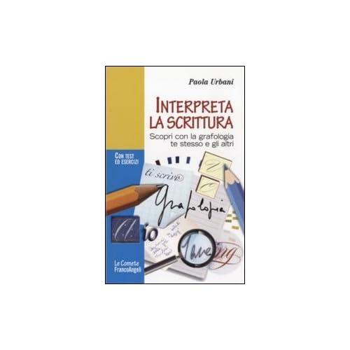 Interpreta La Scrittura. Scopri Con La Grafologia Te Stesso E Gli Altri. Con Test Ed Esercizi