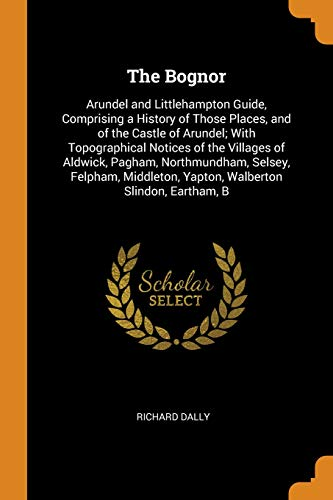 The Bognor: Arundel and Littlehampton Guide, Comprising a History of Those Places, and of the Castle of Arundel; With Topographical Notices of the ... Yapton, Walberton Slindon, Eartham, B