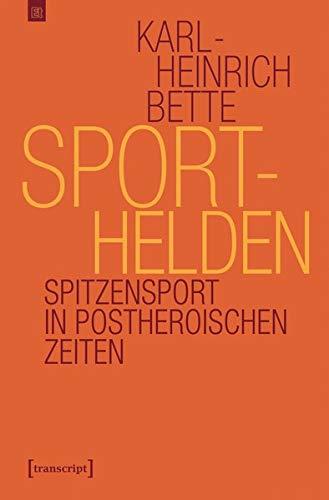 Sporthelden: Spitzensport in postheroischen Zeiten (Edition transcript)