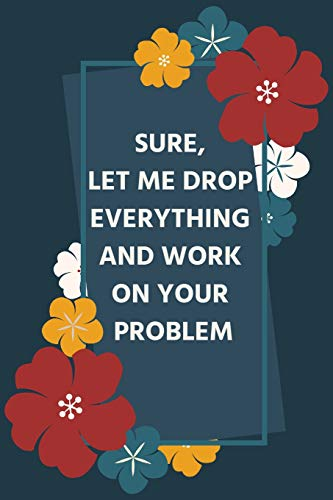 Sure, Let Me Drop Everything and Work On Your Problem: Lined Journal Softcover Promotion Gift Ideas Perfect as a retirement /leaving gift ( Coworker Appreciation Gift Better than a card) (Card Promotion Ideas)