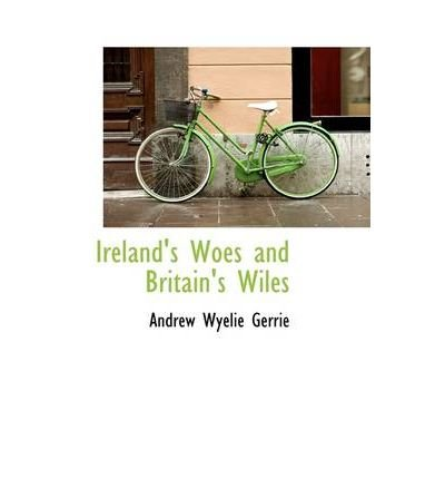 [(Ireland's Woes and Britain's Wiles )] [Author: Andrew Wyelie Gerrie] [Mar-2009]