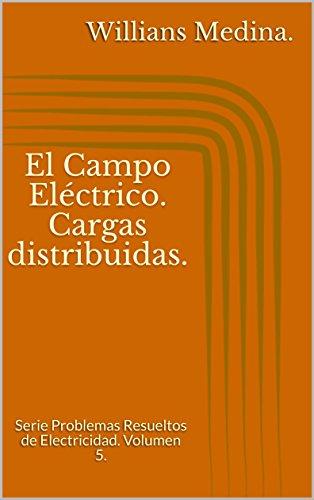 El Campo Eléctrico. Cargas distribuidas.: Serie Problemas Resueltos de Electricidad. Volumen 5.