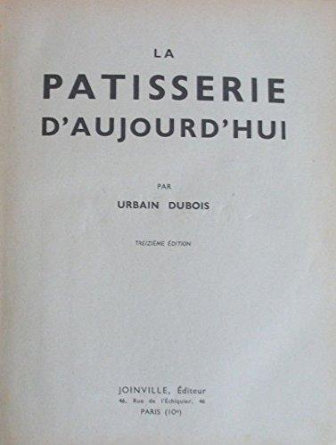 La Pâtisserie d'aujourd'hui, par Urbain-Dubois. 13e édition par Félix Urbain-Dubois