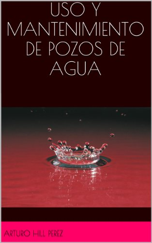 CURSO BÁSICO DE USO Y MANTENIMIENTO DE POZOS DE AGUA por ARTURO HILL PEREZ