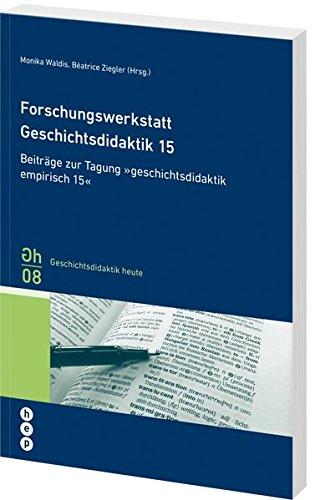 Forschungswerkstatt Geschichtsdidaktik 15: Beiträge zur Tagung «geschichtsdidaktik empirisch 15» Geschichtsdidaktik Band 8 (Geschichtsdidaktik heute)