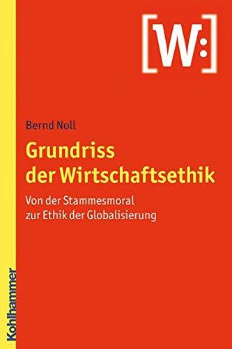 Grundriss der Wirtschaftsethik: Von der Stammesmoral zur Ethik der Globalisierung