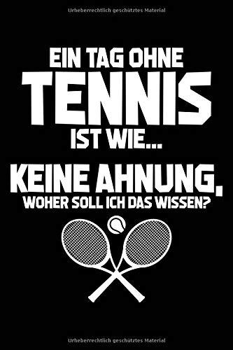 Ein Tag ohne Tennis ist wie... keine Ahnung, woher soll ich das wissen?: Notizbuch / Notizheft für Tennis-Fan Tennisspieler lustig A5 (6x9in) liniert mit Linien