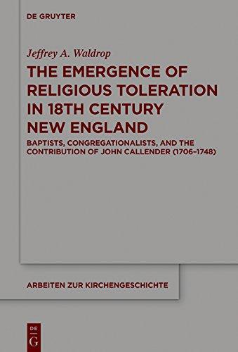 The Emergence of Religious Toleration in Eighteenth-Century New England: Baptists, Congregationalists, and the Contribution of John Callender (1706-1748) (Arbeiten zur Kirchengeschichte)