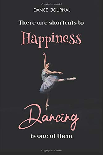Dance Journal There are shortcuts to happiness Dancing is one of them: Ballet Dance Journal for girls (Dance Journals to Write in)