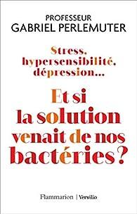 Stress, hypersensibilité, dépression... Et si la solution venait de nos bactéries ? par Gabriel Perlemuter