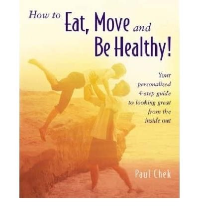 HOW TO EAT, MOVE, AND BE HEALTHY!: YOUR PERSONALIZED 4-STEP GUIDE TO LOOKING AND FEELING GREAT FROM THE INSIDE OUT BY Chek, Paul( Author)Paperback on Feb-01-2004