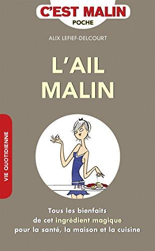 L'ail malin: Tous les bienfaits de cet ingrédient magique pour la santé, la maison et la cuisine par Alix Lefief-Delcourt