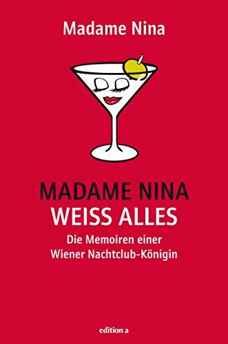 Madame Nina weiß alles: Die Memoiren einer Wiener Nachtclub-Königin