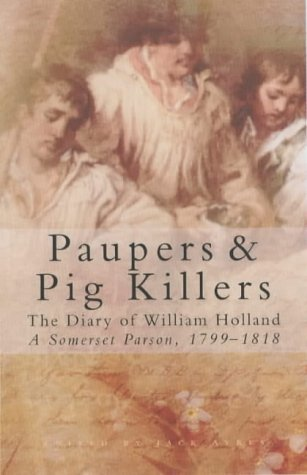 Paupers and Pig Killers: The Diary of William Holland, a Somerset Parson, 1799-1818 (Letters & Diaries) by Holland, William (December 20, 2002) Paperback
