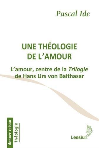 Une théologie de l'amour : L'amour, centre de la Trilogie de Hans Urs von Balthasar par Pascal Ide