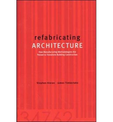 [(Refabricating Architecture: How Manufacturing Methodologies are Poised to Transform Building Construction)] [Author: Stephen Kieran] published on (December, 2003)