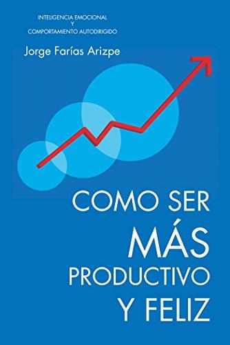 Como Ser Más Productivo Y  Feliz: Inteligencia Emocional Y Comportamiento Autodirigido por Jorge Farias Arizpe