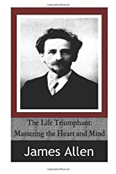 The Life Triumphant: Mastering the Heart and Mind by James Allen (2014-04-18)